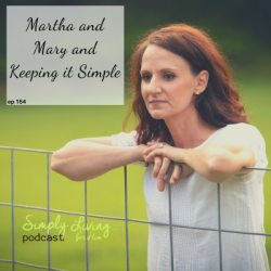 Mary and Martha and Keeping It Simple// ep 154