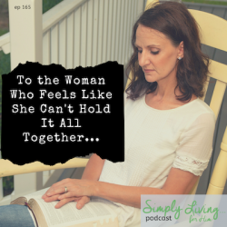 To The Woman Who Feels Like She Can't Hold It All Together//ep 165